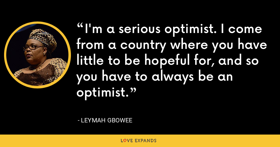 I'm a serious optimist. I come from a country where you have little to be hopeful for, and so you have to always be an optimist. - Leymah Gbowee