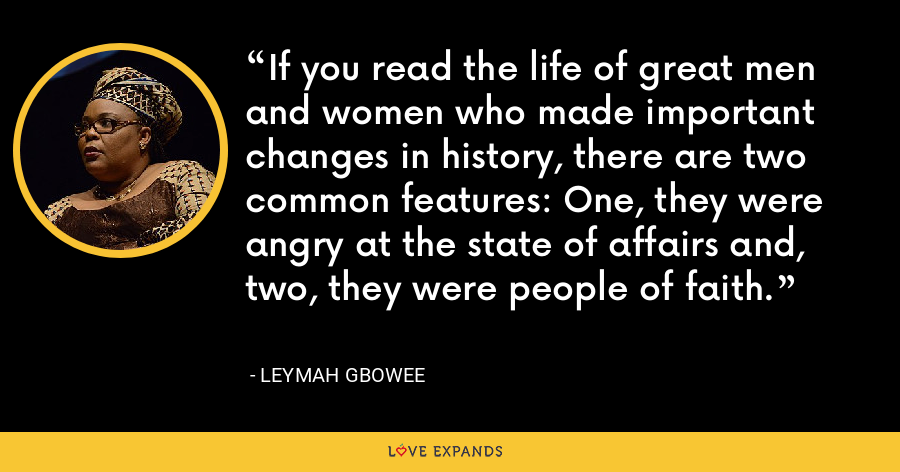 If you read the life of great men and women who made important changes in history, there are two common features: One, they were angry at the state of affairs and, two, they were people of faith. - Leymah Gbowee