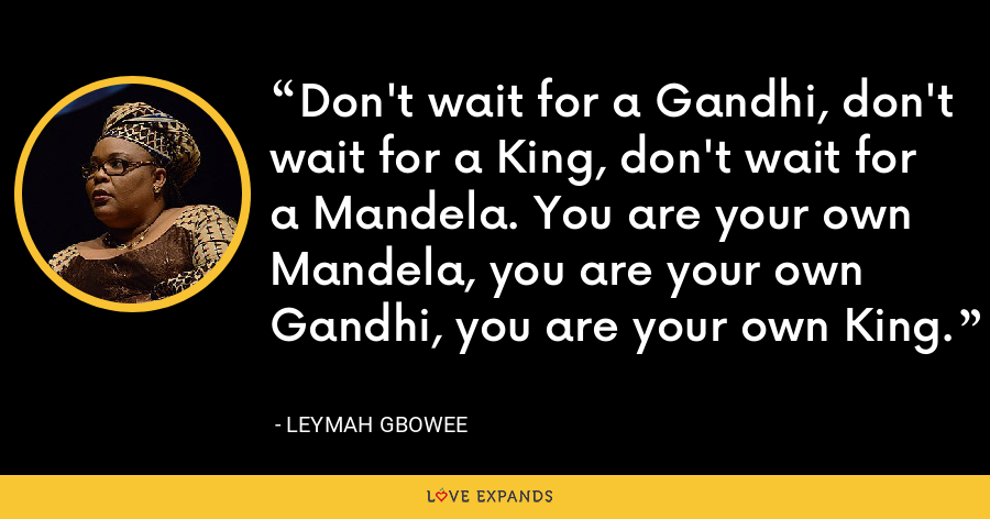 Don't wait for a Gandhi, don't wait for a King, don't wait for a Mandela. You are your own Mandela, you are your own Gandhi, you are your own King. - Leymah Gbowee