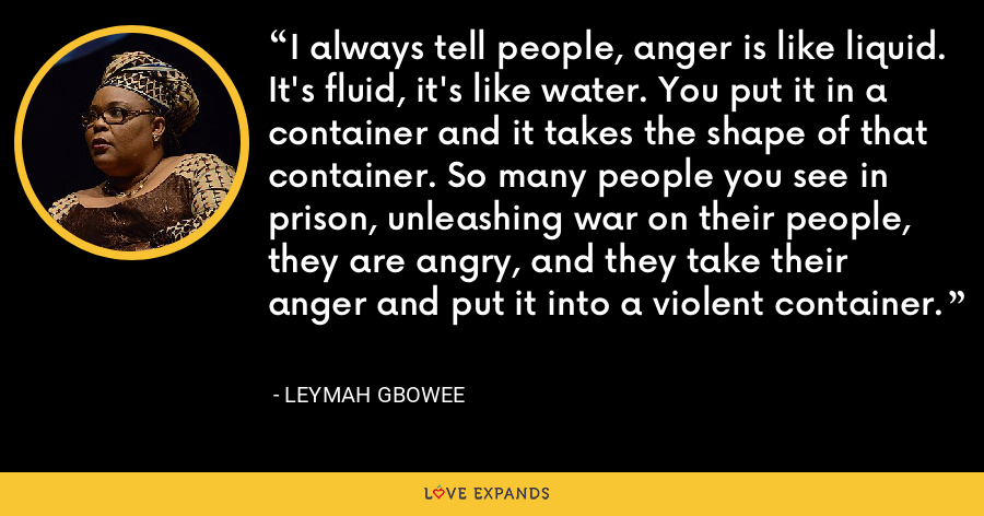 I always tell people, anger is like liquid. It's fluid, it's like water. You put it in a container and it takes the shape of that container. So many people you see in prison, unleashing war on their people, they are angry, and they take their anger and put it into a violent container. - Leymah Gbowee