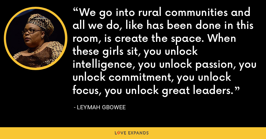 We go into rural communities and all we do, like has been done in this room, is create the space. When these girls sit, you unlock intelligence, you unlock passion, you unlock commitment, you unlock focus, you unlock great leaders. - Leymah Gbowee