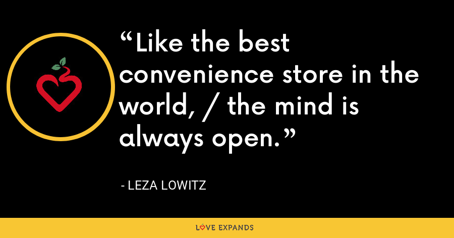 Like the best convenience store in the world, / the mind is always open. - Leza Lowitz