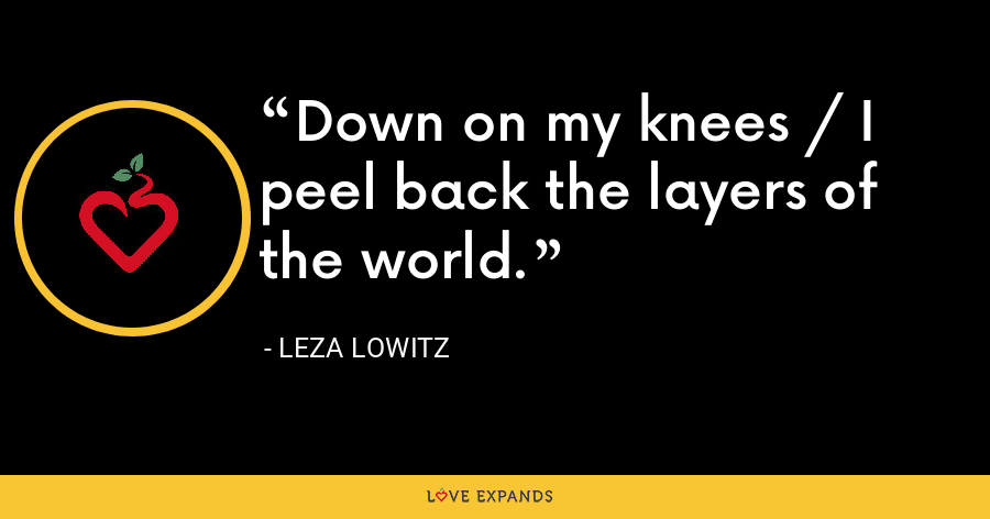 Down on my knees / I peel back the layers of the world. - Leza Lowitz