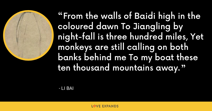 From the walls of Baidi high in the coloured dawn To Jiangling by night-fall is three hundred miles, Yet monkeys are still calling on both banks behind me To my boat these ten thousand mountains away. - Li Bai