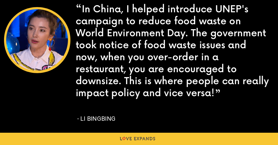 In China, I helped introduce UNEP's campaign to reduce food waste on World Environment Day. The government took notice of food waste issues and now, when you over-order in a restaurant, you are encouraged to downsize. This is where people can really impact policy and vice versa! - Li Bingbing