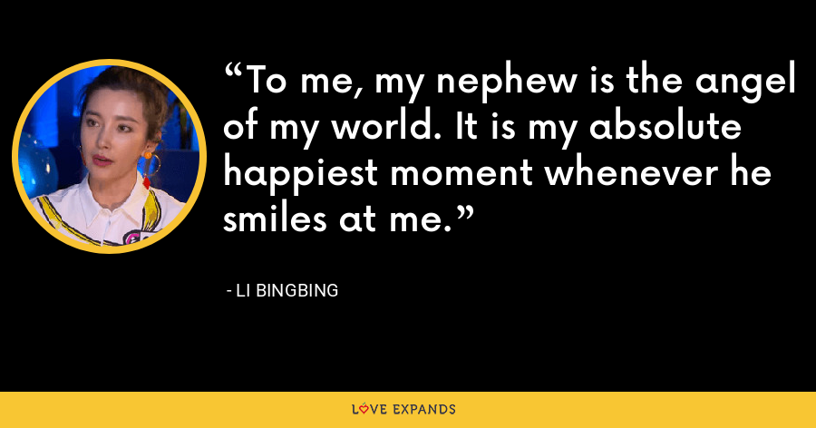 To me, my nephew is the angel of my world. It is my absolute happiest moment whenever he smiles at me. - Li Bingbing