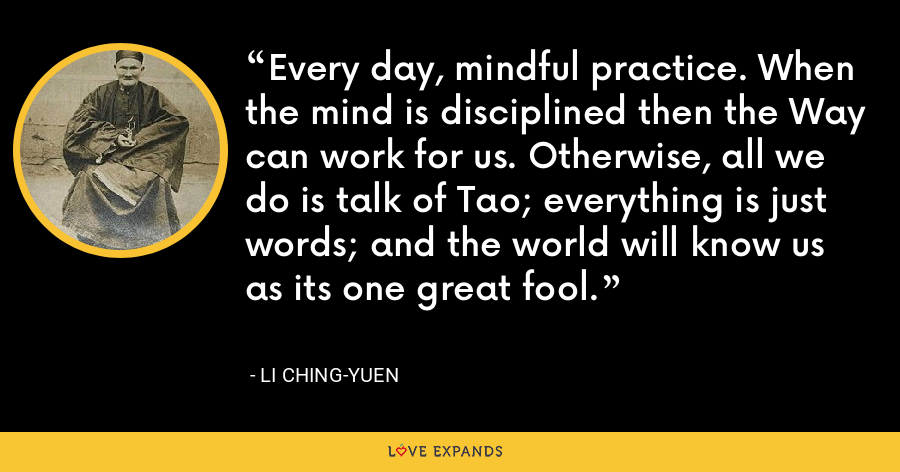 Every day, mindful practice. When the mind is disciplined then the Way can work for us. Otherwise, all we do is talk of Tao; everything is just words; and the world will know us as its one great fool. - Li Ching-Yuen