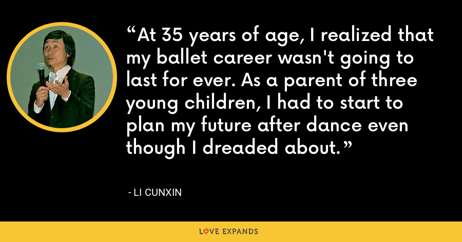 At 35 years of age, I realized that my ballet career wasn't going to last for ever. As a parent of three young children, I had to start to plan my future after dance even though I dreaded about. - Li Cunxin