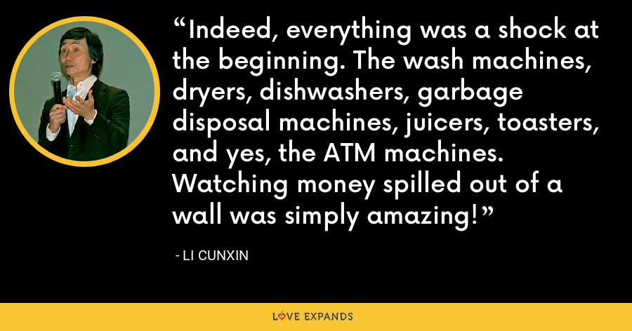 Indeed, everything was a shock at the beginning. The wash machines, dryers, dishwashers, garbage disposal machines, juicers, toasters, and yes, the ATM machines. Watching money spilled out of a wall was simply amazing! - Li Cunxin