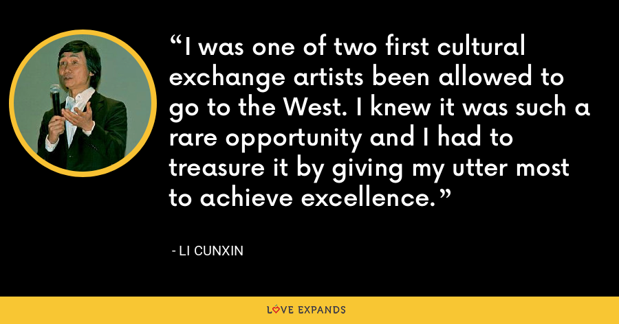 I was one of two first cultural exchange artists been allowed to go to the West. I knew it was such a rare opportunity and I had to treasure it by giving my utter most to achieve excellence. - Li Cunxin