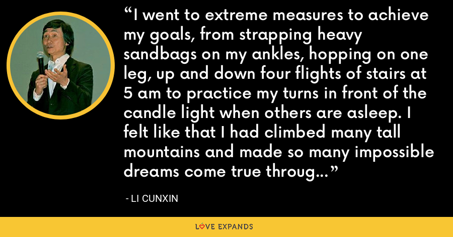 I went to extreme measures to achieve my goals, from strapping heavy sandbags on my ankles, hopping on one leg, up and down four flights of stairs at 5 am to practice my turns in front of the candle light when others are asleep. I felt like that I had climbed many tall mountains and made so many impossible dreams come true through sheer determination, perseverance, passion, self conviction and belief. - Li Cunxin