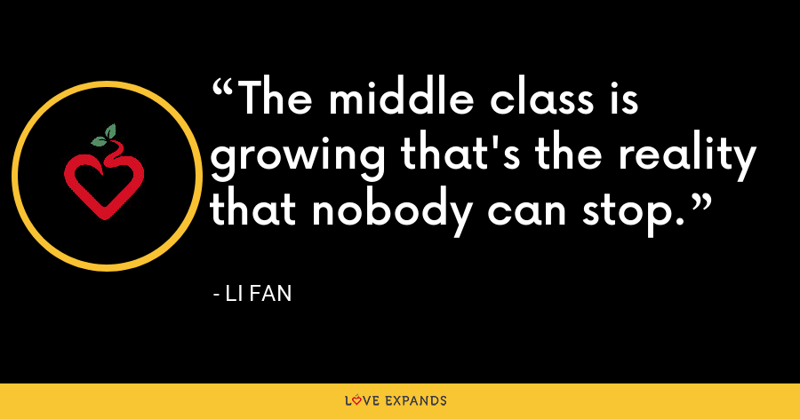 The middle class is growing that's the reality that nobody can stop. - Li Fan