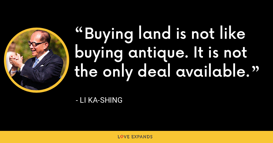 Buying land is not like buying antique. It is not the only deal available. - Li Ka-shing