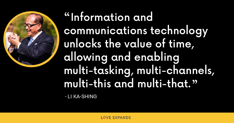 Information and communications technology unlocks the value of time, allowing and enabling multi-tasking, multi-channels, multi-this and multi-that. - Li Ka-shing