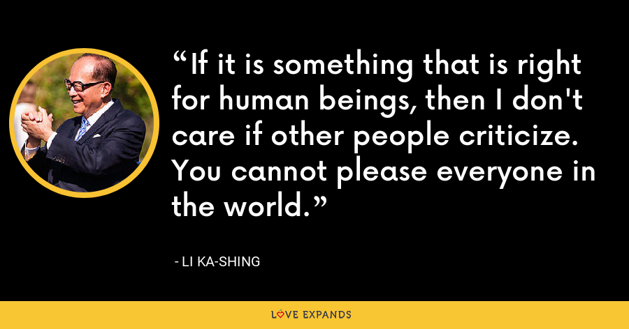 If it is something that is right for human beings, then I don't care if other people criticize. You cannot please everyone in the world. - Li Ka-shing
