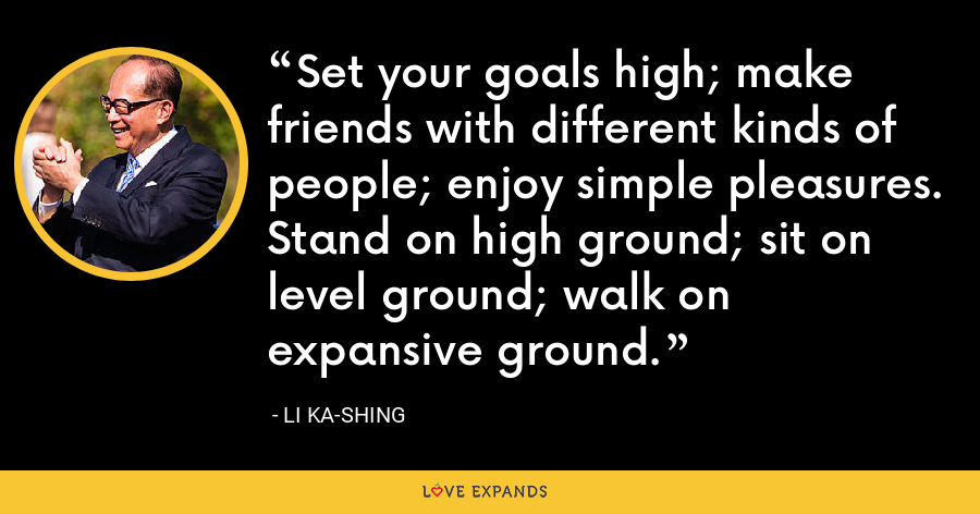 Set your goals high; make friends with different kinds of people; enjoy simple pleasures. Stand on high ground; sit on level ground; walk on expansive ground. - Li Ka-shing