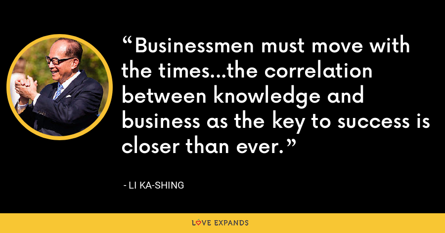 Businessmen must move with the times...the correlation between knowledge and business as the key to success is closer than ever. - Li Ka-shing