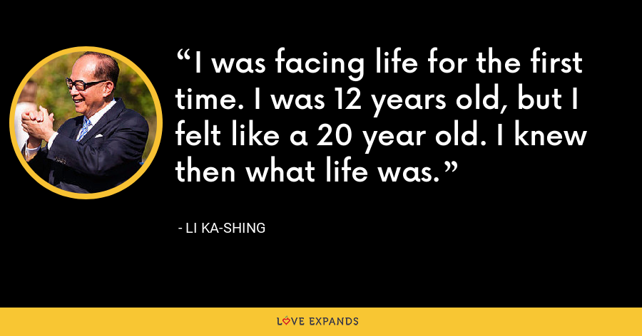 I was facing life for the first time. I was 12 years old, but I felt like a 20 year old. I knew then what life was. - Li Ka-shing