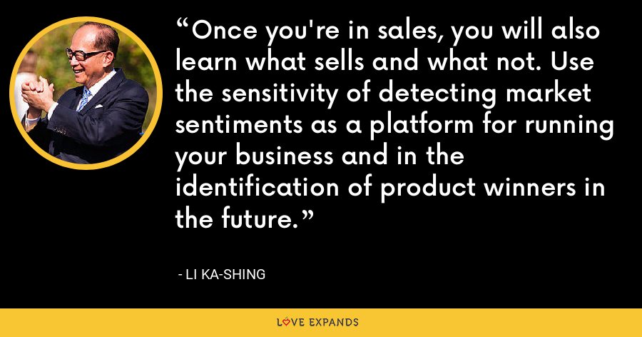 Once you're in sales, you will also learn what sells and what not. Use the sensitivity of detecting market sentiments as a platform for running your business and in the identification of product winners in the future. - Li Ka-shing