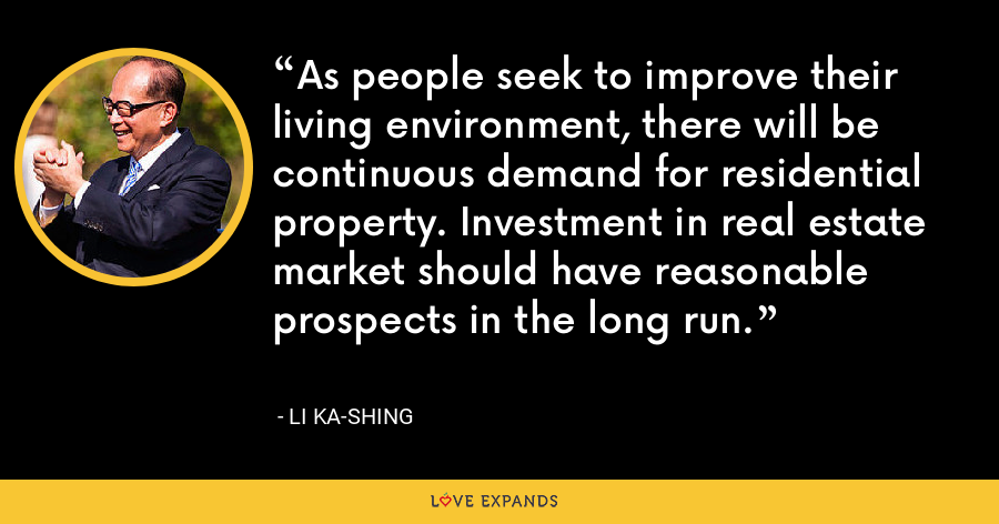 As people seek to improve their living environment, there will be continuous demand for residential property. Investment in real estate market should have reasonable prospects in the long run. - Li Ka-shing