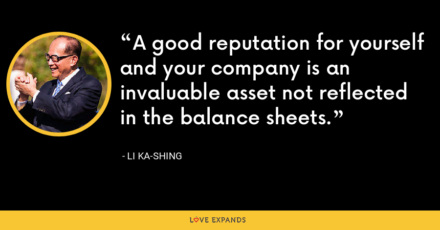 A good reputation for yourself and your company is an invaluable asset not reflected in the balance sheets. - Li Ka-shing