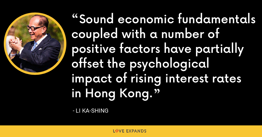 Sound economic fundamentals coupled with a number of positive factors have partially offset the psychological impact of rising interest rates in Hong Kong. - Li Ka-shing