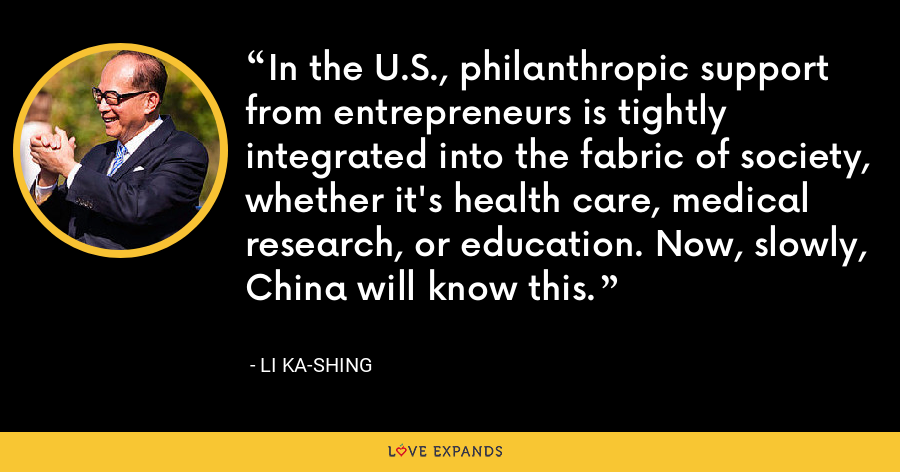 In the U.S., philanthropic support from entrepreneurs is tightly integrated into the fabric of society, whether it's health care, medical research, or education. Now, slowly, China will know this. - Li Ka-shing