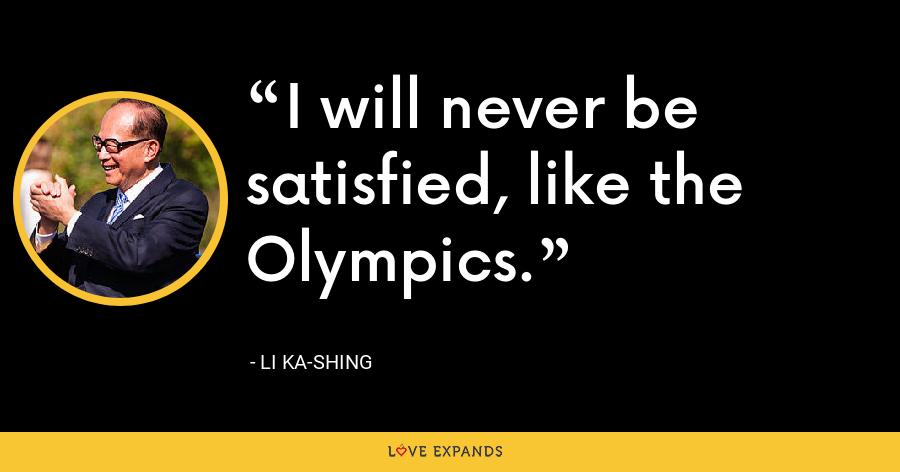 I will never be satisfied, like the Olympics. - Li Ka-shing
