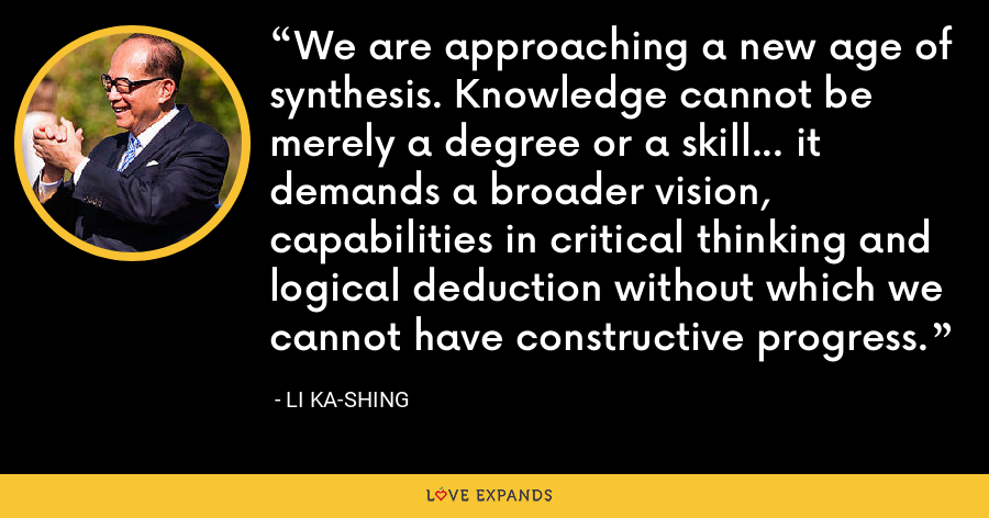 We are approaching a new age of synthesis. Knowledge cannot be merely a degree or a skill... it demands a broader vision, capabilities in critical thinking and logical deduction without which we cannot have constructive progress. - Li Ka-shing