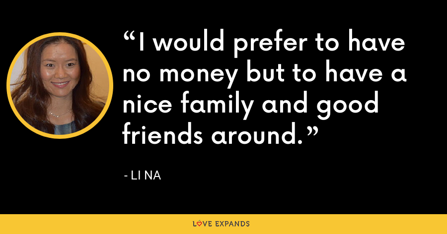 I would prefer to have no money but to have a nice family and good friends around. - Li Na