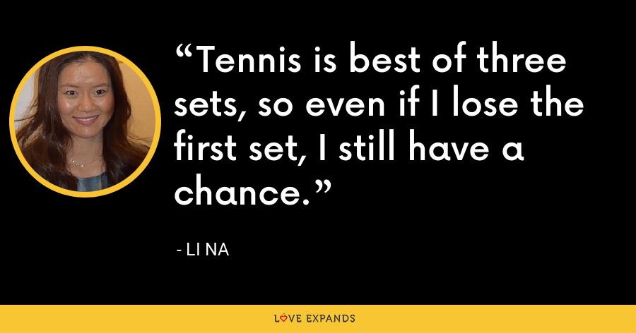 Tennis is best of three sets, so even if I lose the first set, I still have a chance. - Li Na