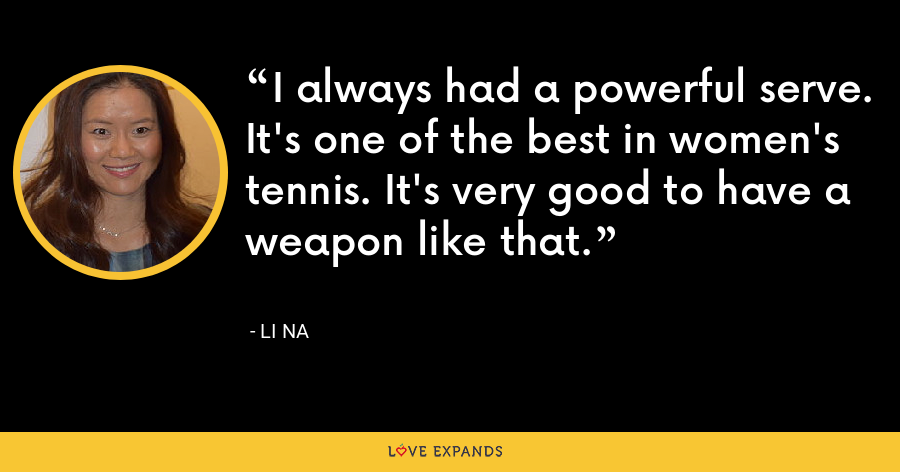 I always had a powerful serve. It's one of the best in women's tennis. It's very good to have a weapon like that. - Li Na