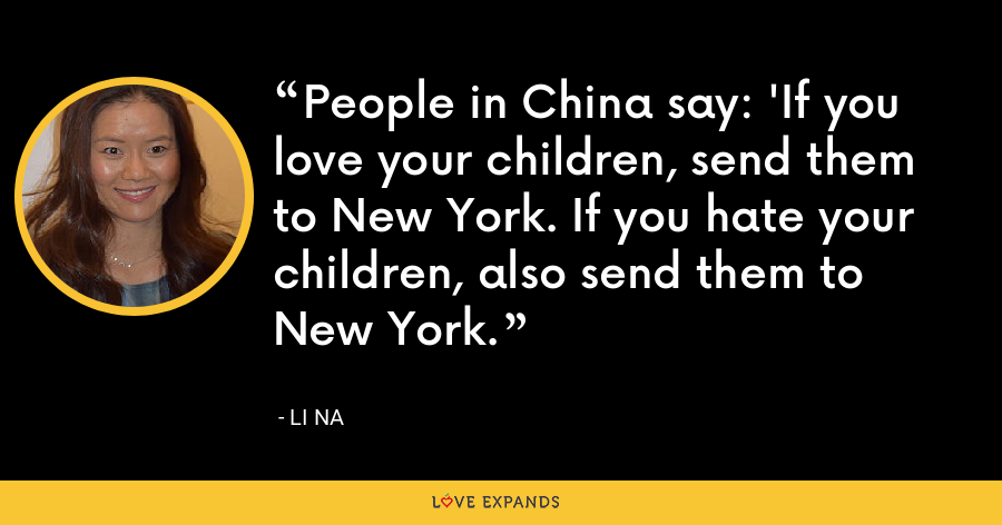People in China say: 'If you love your children, send them to New York. If you hate your children, also send them to New York. - Li Na
