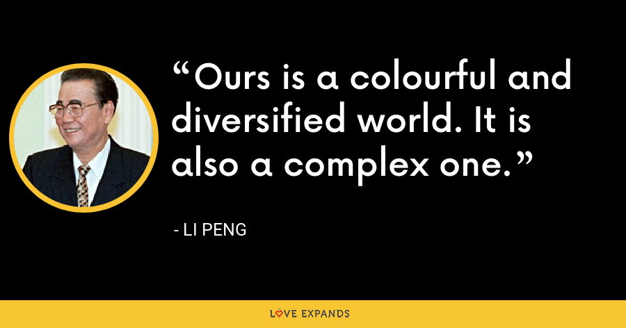 Ours is a colourful and diversified world. It is also a complex one. - Li Peng