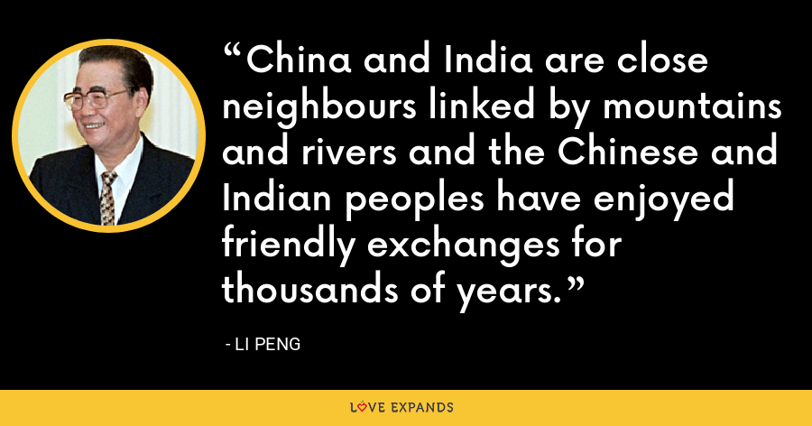 China and India are close neighbours linked by mountains and rivers and the Chinese and Indian peoples have enjoyed friendly exchanges for thousands of years. - Li Peng