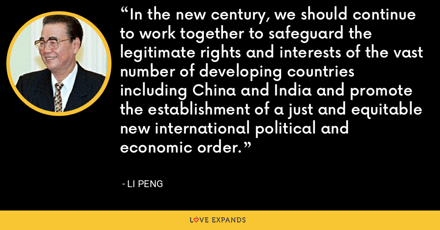 In the new century, we should continue to work together to safeguard the legitimate rights and interests of the vast number of developing countries including China and India and promote the establishment of a just and equitable new international political and economic order. - Li Peng
