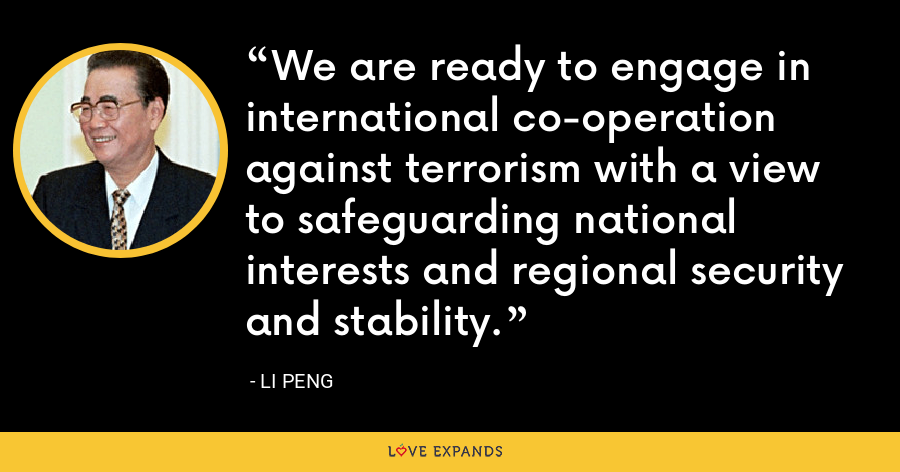 We are ready to engage in international co-operation against terrorism with a view to safeguarding national interests and regional security and stability. - Li Peng