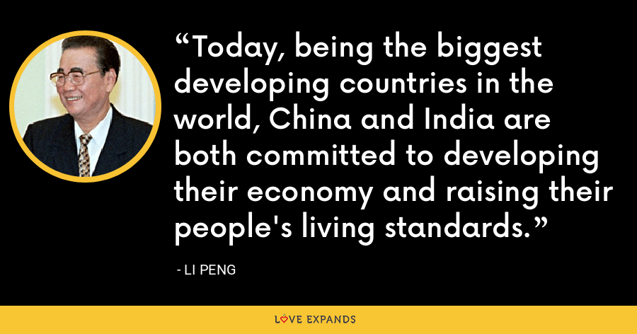 Today, being the biggest developing countries in the world, China and India are both committed to developing their economy and raising their people's living standards. - Li Peng