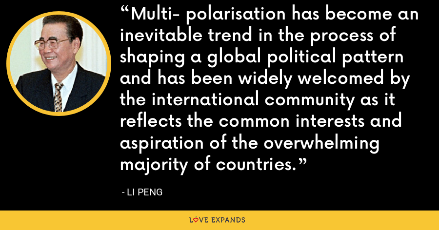 Multi- polarisation has become an inevitable trend in the process of shaping a global political pattern and has been widely welcomed by the international community as it reflects the common interests and aspiration of the overwhelming majority of countries. - Li Peng