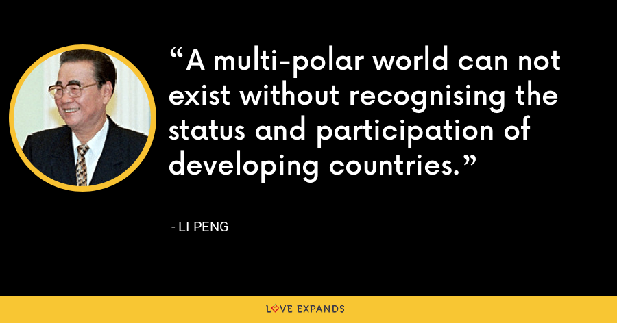 A multi-polar world can not exist without recognising the status and participation of developing countries. - Li Peng
