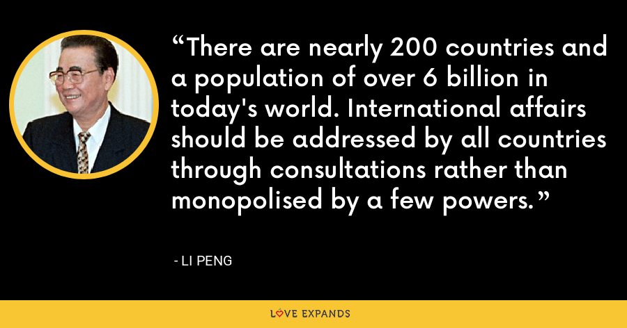 There are nearly 200 countries and a population of over 6 billion in today's world. International affairs should be addressed by all countries through consultations rather than monopolised by a few powers. - Li Peng