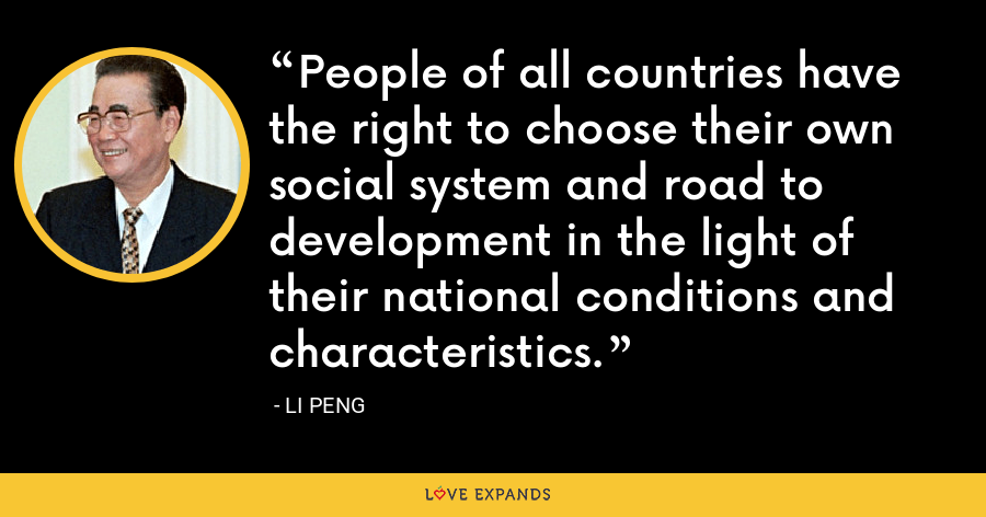 People of all countries have the right to choose their own social system and road to development in the light of their national conditions and characteristics. - Li Peng