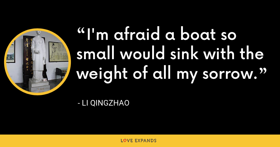 I'm afraid a boat so small would sink with the weight of all my sorrow. - Li Qingzhao