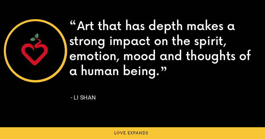 Art that has depth makes a strong impact on the spirit, emotion, mood and thoughts of a human being. - Li Shan