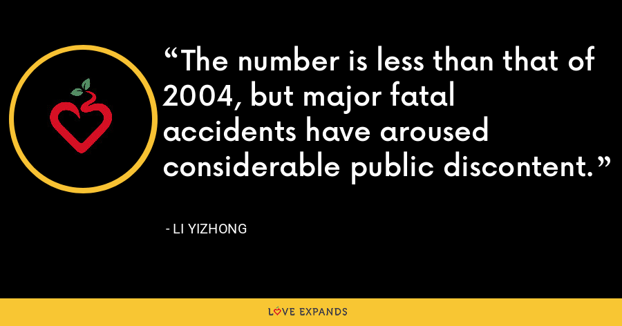 The number is less than that of 2004, but major fatal accidents have aroused considerable public discontent. - Li Yizhong