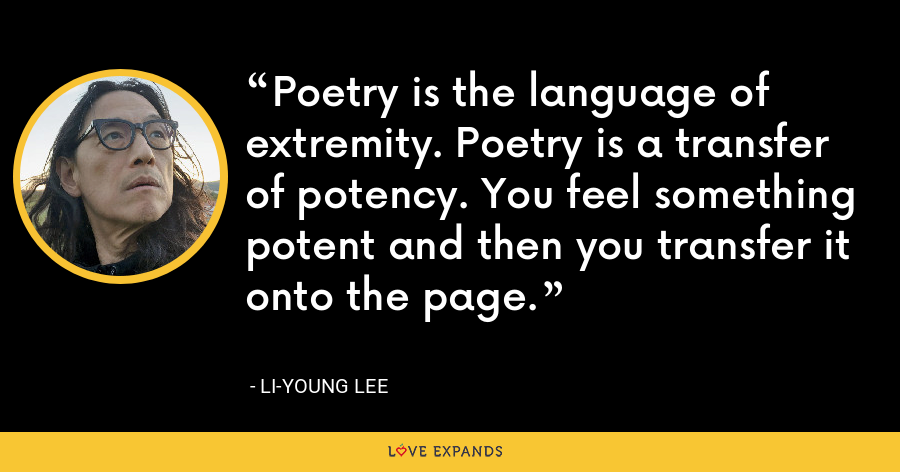 Poetry is the language of extremity. Poetry is a transfer of potency. You feel something potent and then you transfer it onto the page. - Li-Young Lee