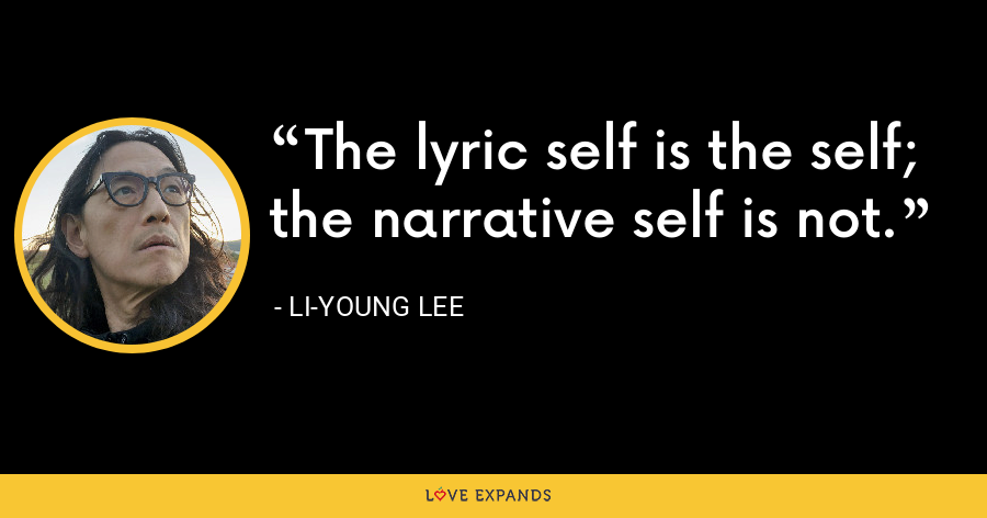 The lyric self is the self; the narrative self is not. - Li-Young Lee