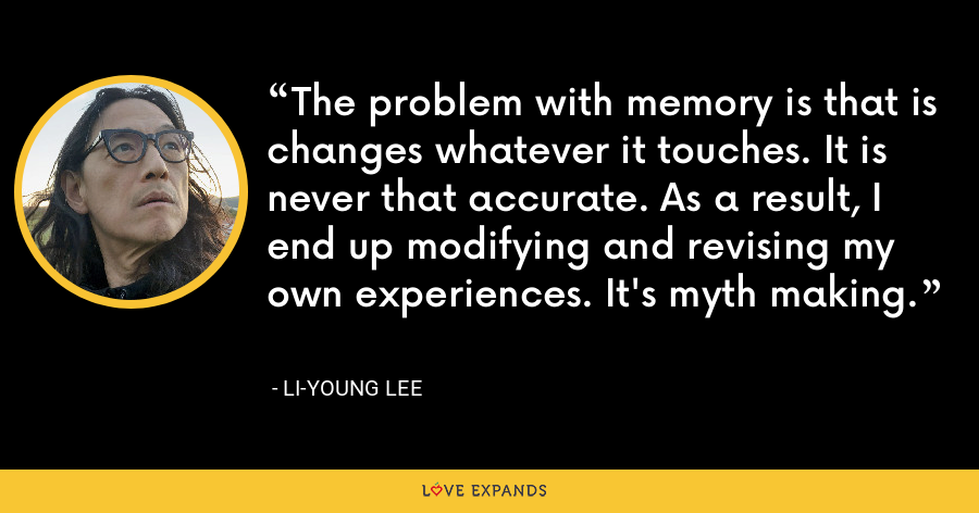 The problem with memory is that is changes whatever it touches. It is never that accurate. As a result, I end up modifying and revising my own experiences. It's myth making. - Li-Young Lee