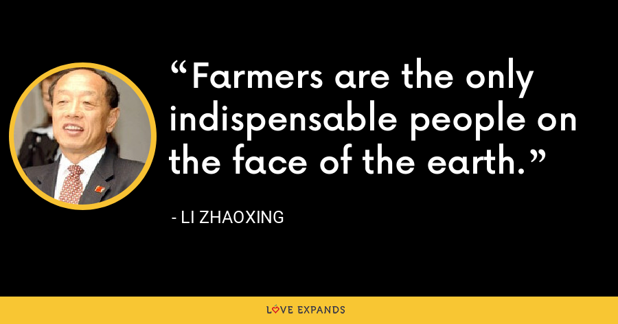 Farmers are the only indispensable people on the face of the earth. - Li Zhaoxing
