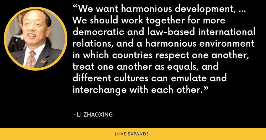 We want harmonious development, ... We should work together for more democratic and law-based international relations, and a harmonious environment in which countries respect one another, treat one another as equals, and different cultures can emulate and interchange with each other. - Li Zhaoxing
